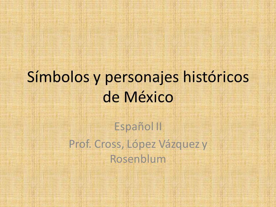 Símbolos y personajes históricos de México Español II Prof. Cross, López Vázquez y Rosenblum