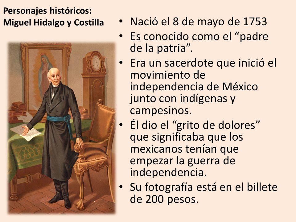Personajes históricos: Miguel Hidalgo y Costilla Nació el 8 de mayo de 1753 Es conocido como el padre de la patria.