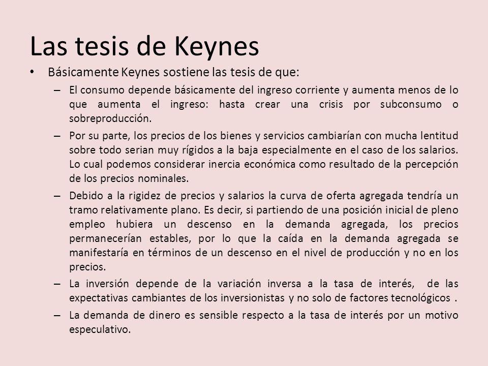 Las tesis de Keynes Básicamente Keynes sostiene las tesis de que: – El consumo depende básicamente del ingreso corriente y aumenta menos de lo que aumenta el ingreso: hasta crear una crisis por subconsumo o sobreproducción.