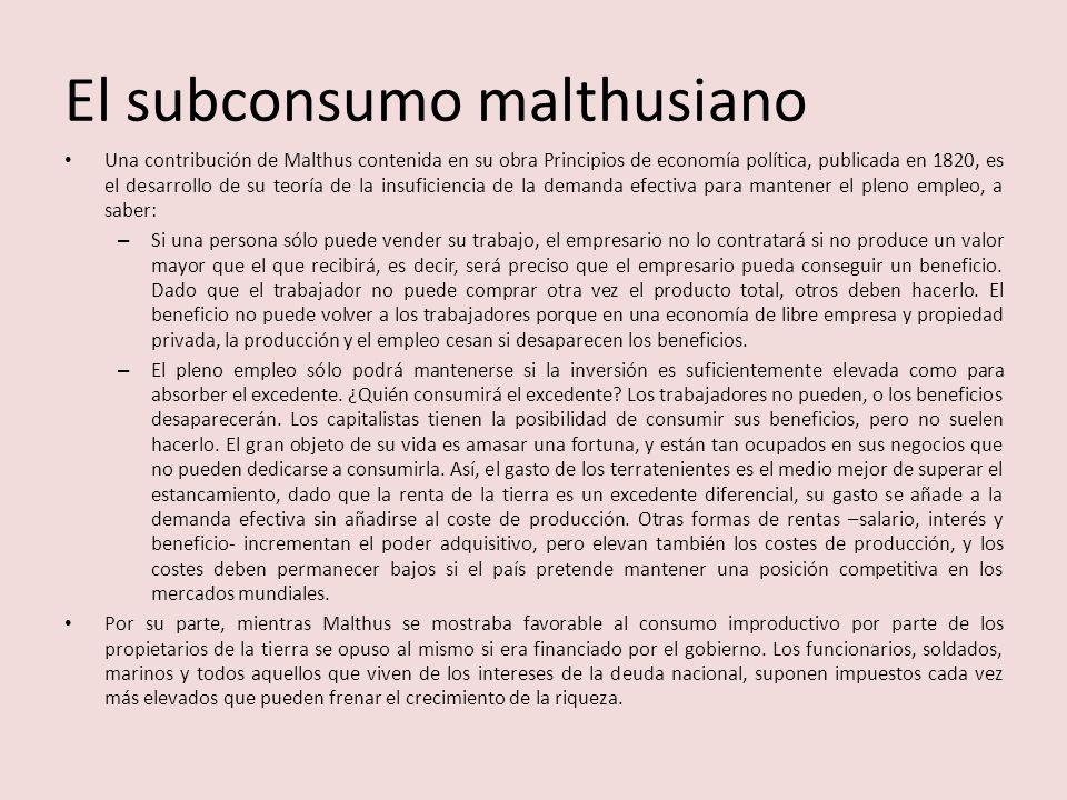 El subconsumo malthusiano Una contribución de Malthus contenida en su obra Principios de economía política, publicada en 1820, es el desarrollo de su