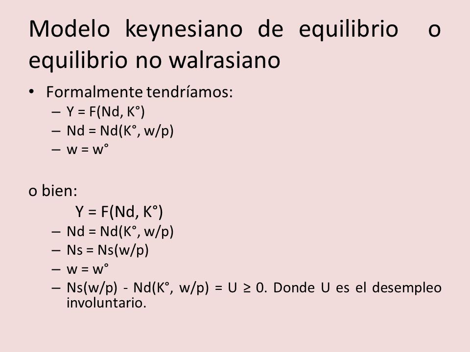 Modelo keynesiano de equilibrio o equilibrio no walrasiano Formalmente tendríamos: – Y = F(Nd, K°) – Nd = Nd(K°, w/p) – w = w° o bien: Y = F(Nd, K°) – Nd = Nd(K°, w/p) – Ns = Ns(w/p) – w = w° – Ns(w/p) - Nd(K°, w/p) = U 0.