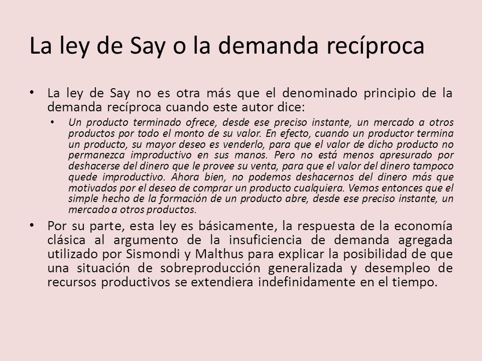 La ley de Say o la demanda recíproca La ley de Say no es otra más que el denominado principio de la demanda recíproca cuando este autor dice: Un producto terminado ofrece, desde ese preciso instante, un mercado a otros productos por todo el monto de su valor.