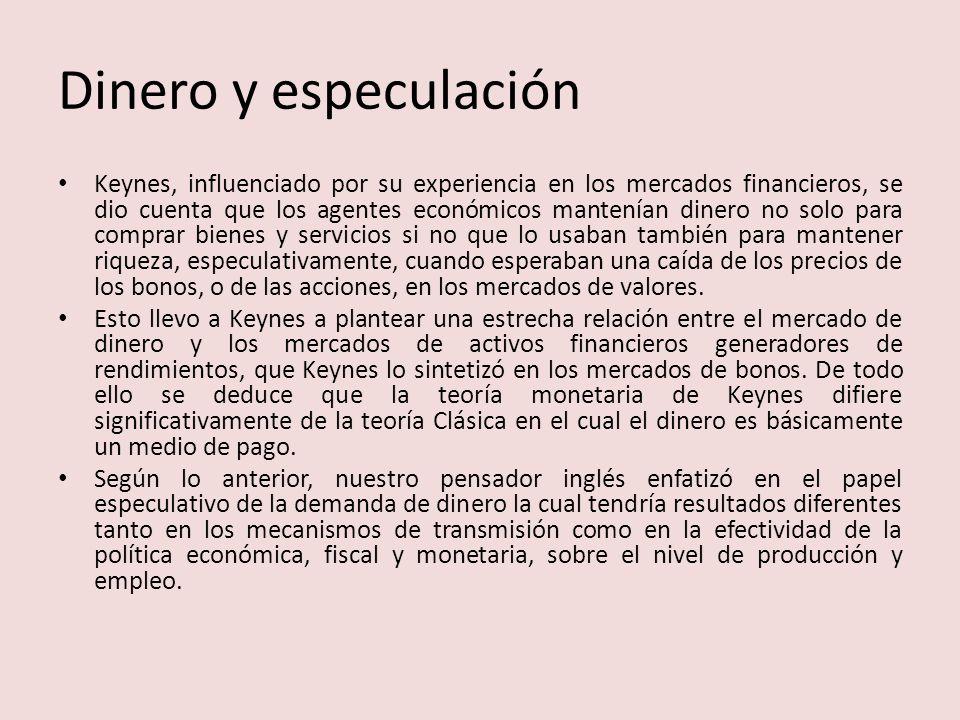 Dinero y especulación Keynes, influenciado por su experiencia en los mercados financieros, se dio cuenta que los agentes económicos mantenían dinero n