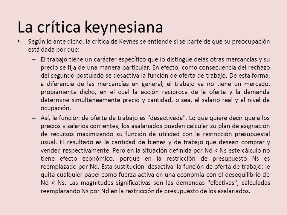 La crítica keynesiana Según lo ante dicho, la crítica de Keynes se entiende si se parte de que su preocupación está dada por que: – El trabajo tiene u