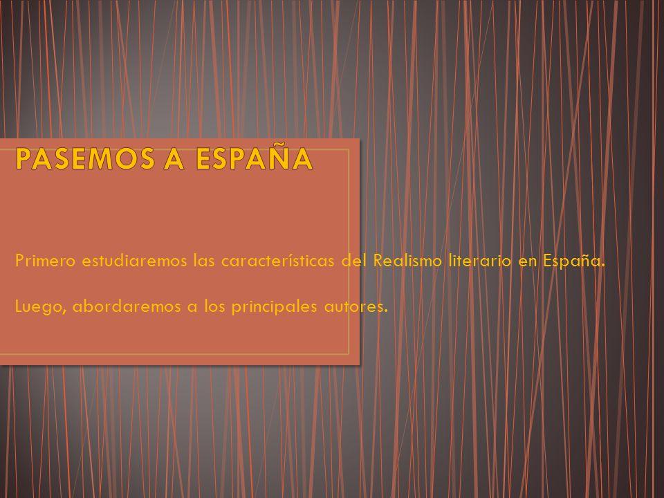 Primero estudiaremos las características del Realismo literario en España. Luego, abordaremos a los principales autores.