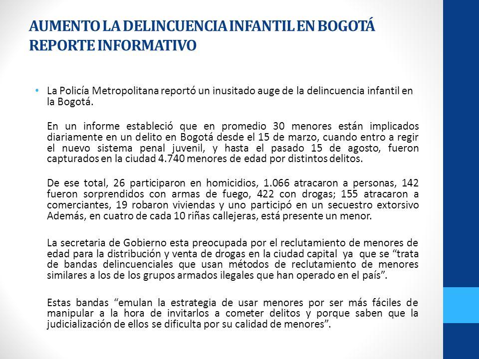 AUMENTO LA DELINCUENCIA INFANTIL EN BOGOTÁ REPORTE INFORMATIVO La Policía Metropolitana reportó un inusitado auge de la delincuencia infantil en la Bo