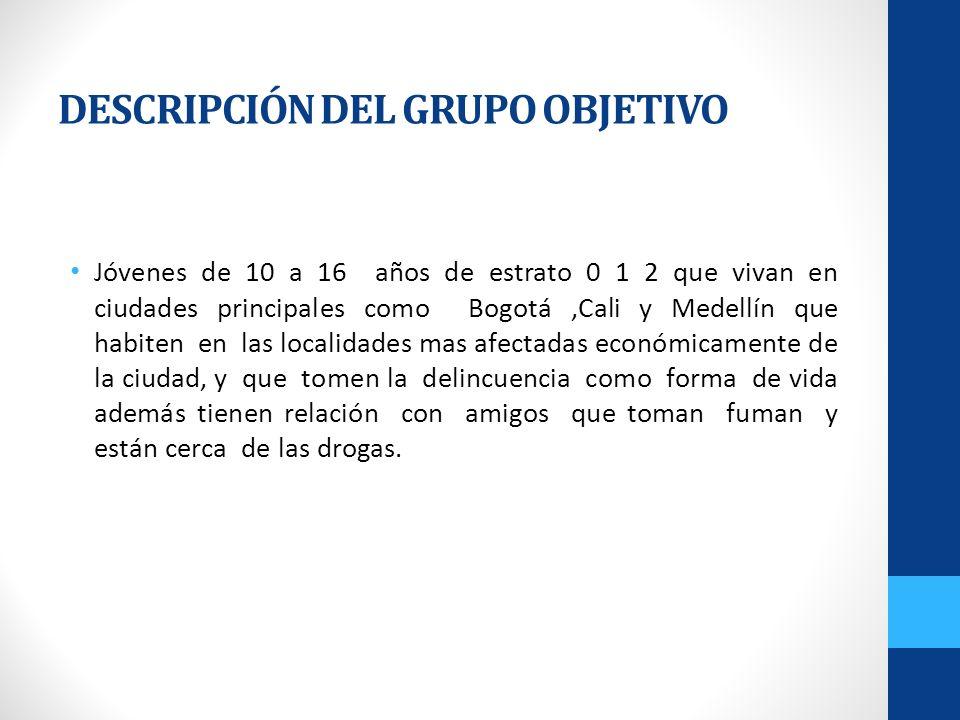 DESCRIPCIÓN DEL GRUPO OBJETIVO Jóvenes de 10 a 16 años de estrato 0 1 2 que vivan en ciudades principales como Bogotá,Cali y Medellín que habiten en l