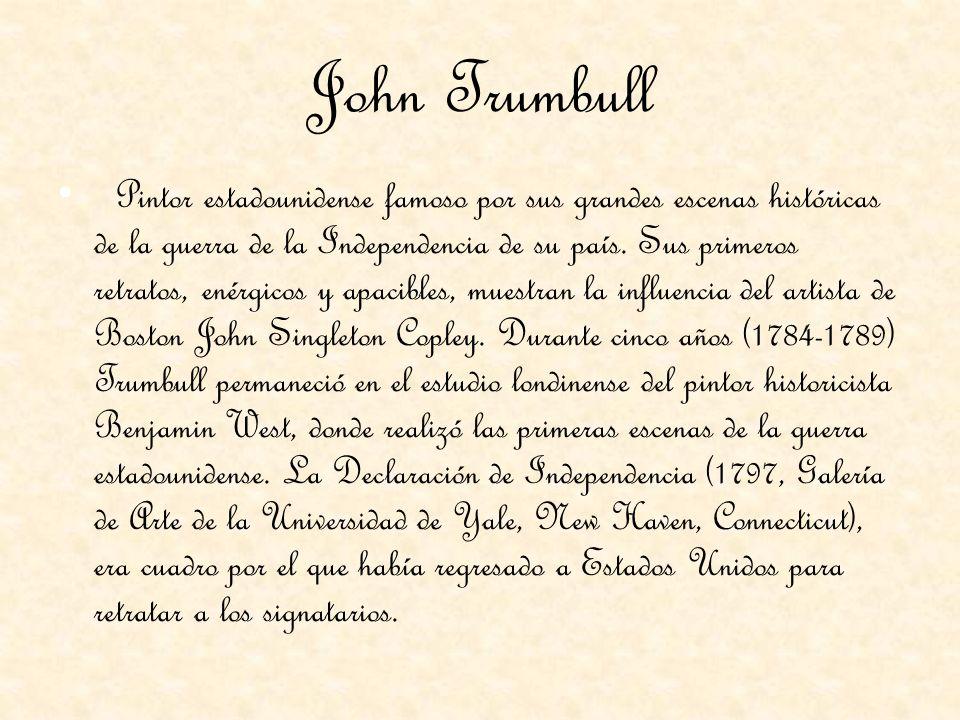 John Trumbull Pintor estadounidense famoso por sus grandes escenas históricas de la guerra de la Independencia de su país. Sus primeros retratos, enér