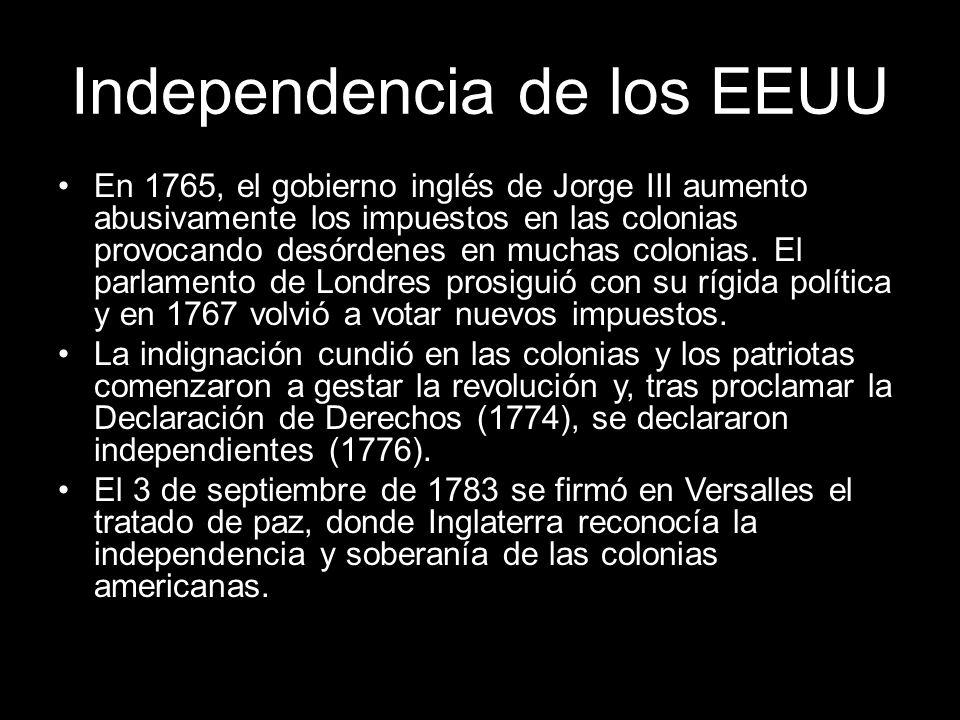 Independencia de los EEUU En 1765, el gobierno inglés de Jorge III aumento abusivamente los impuestos en las colonias provocando desórdenes en muchas