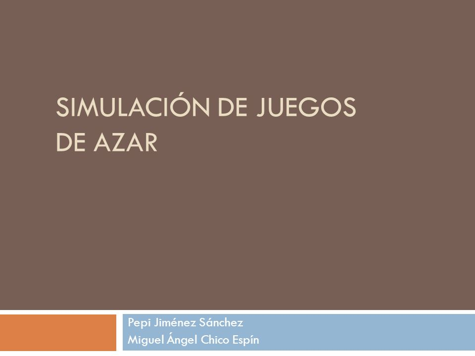 SIMULACIÓN DE JUEGOS DE AZAR Pepi Jiménez Sánchez Miguel Ángel Chico Espín