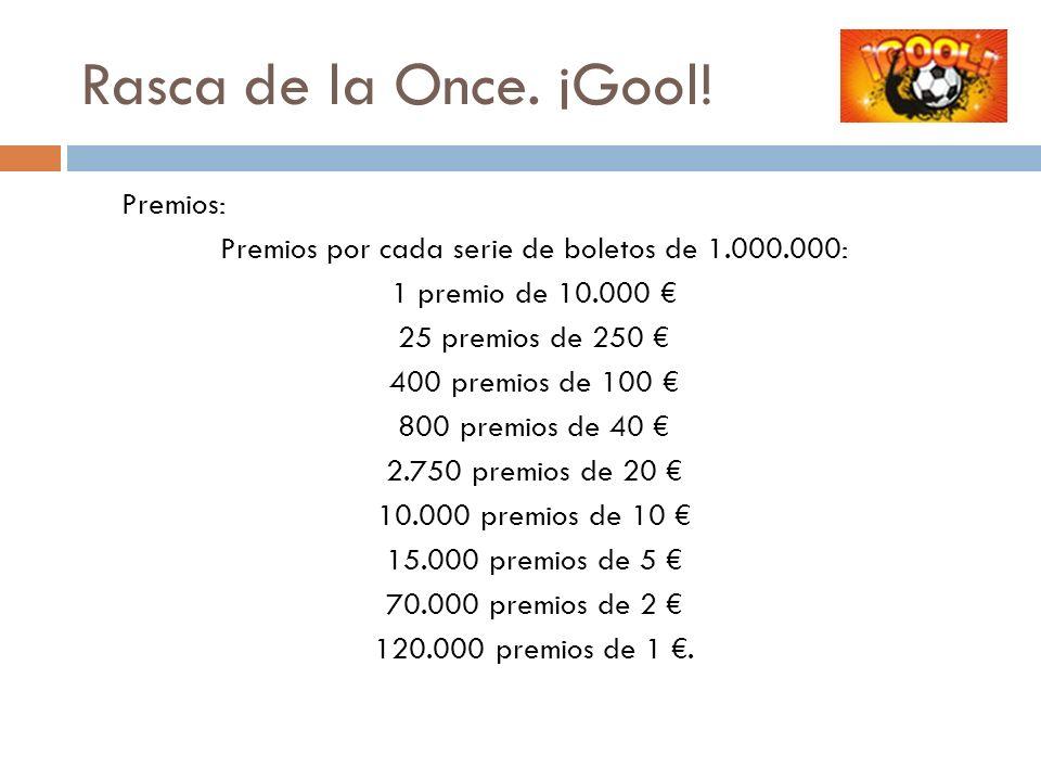 Rasca de la Once. ¡Gool! Premios: Premios por cada serie de boletos de 1.000.000: 1 premio de 10.000 25 premios de 250 400 premios de 100 800 premios