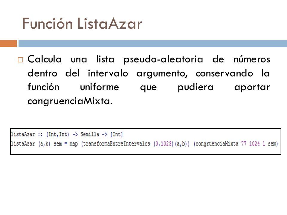 Función ListaAzar Calcula una lista pseudo-aleatoria de números dentro del intervalo argumento, conservando la función uniforme que pudiera aportar co