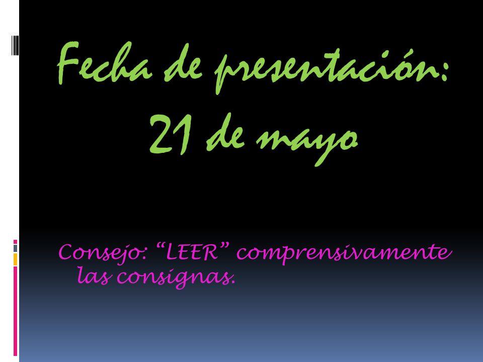 Fecha de presentación: 21 de mayo Consejo: LEER comprensivamente las consignas.