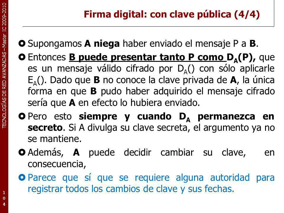 TECNOLOGÍAS DE RED AVANZADAS – Master IC 2009-2010 Firma digital: con clave pública (4/4) Supongamos A niega haber enviado el mensaje P a B. Entonces