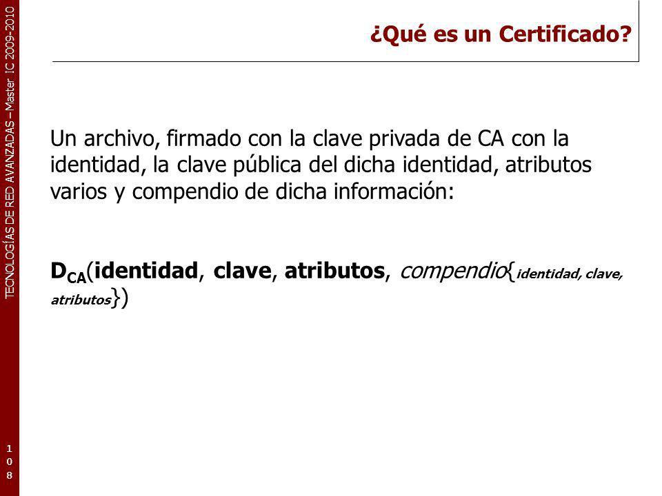 TECNOLOGÍAS DE RED AVANZADAS – Master IC 2009-2010 ¿Qué es un Certificado? 108108108 Un archivo, firmado con la clave privada de CA con la identidad,