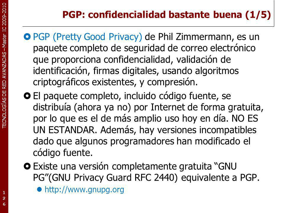 TECNOLOGÍAS DE RED AVANZADAS – Master IC 2009-2010 PGP: confidencialidad bastante buena (1/5) PGP (Pretty Good Privacy) de Phil Zimmermann, es un paqu