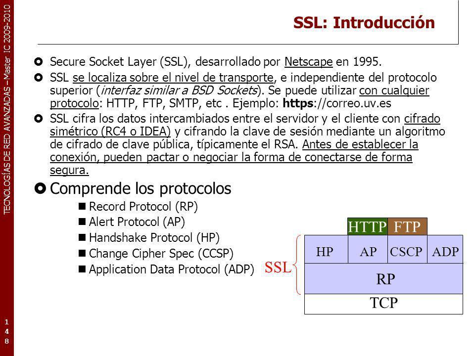 TECNOLOGÍAS DE RED AVANZADAS – Master IC 2009-2010 SSL: Introducción Secure Socket Layer (SSL), desarrollado por Netscape en 1995. SSL se localiza sob