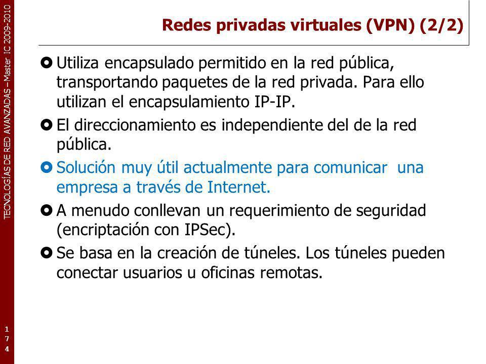 TECNOLOGÍAS DE RED AVANZADAS – Master IC 2009-2010 Redes privadas virtuales (VPN) (2/2) Utiliza encapsulado permitido en la red pública, transportando