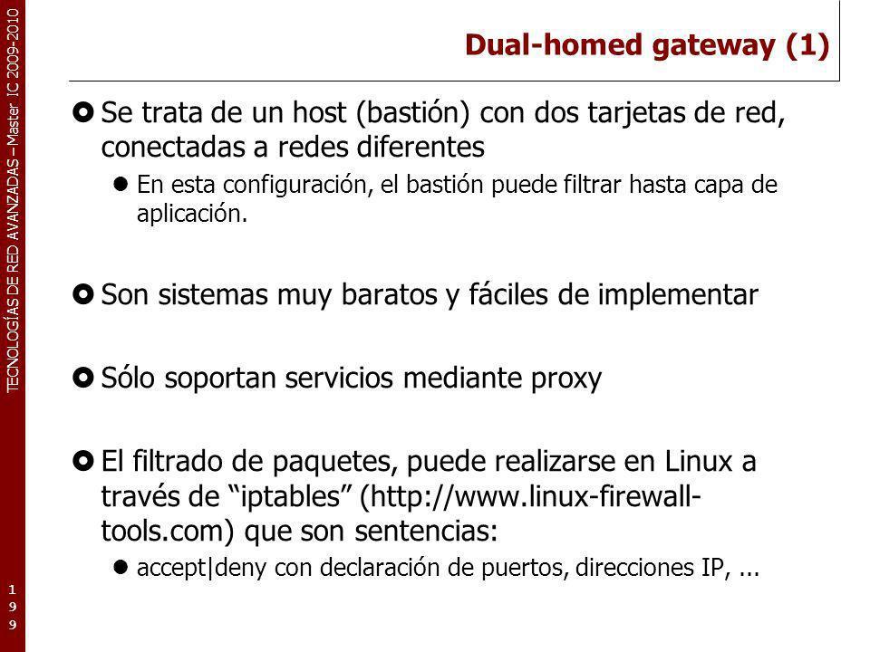 TECNOLOGÍAS DE RED AVANZADAS – Master IC 2009-2010 Dual-homed gateway (1) Se trata de un host (bastión) con dos tarjetas de red, conectadas a redes di