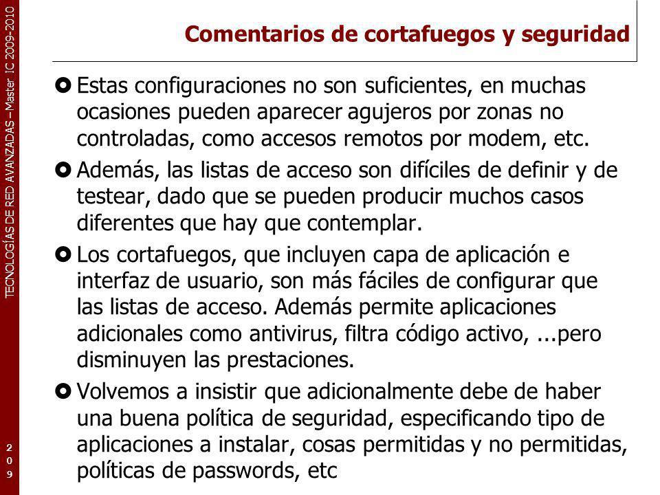 TECNOLOGÍAS DE RED AVANZADAS – Master IC 2009-2010 Comentarios de cortafuegos y seguridad Estas configuraciones no son suficientes, en muchas ocasione
