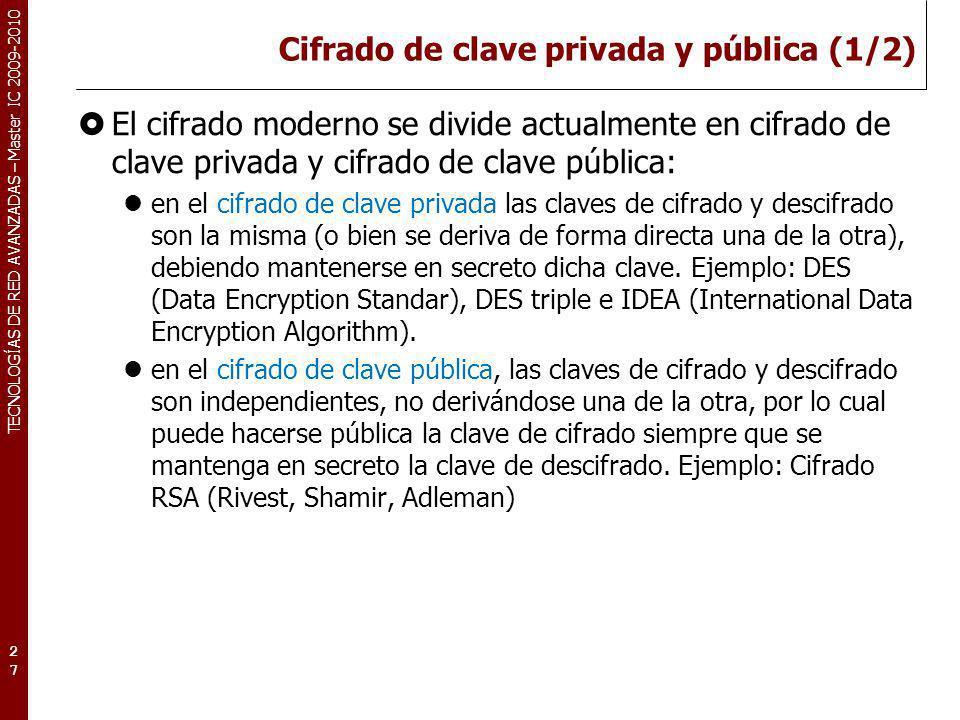 TECNOLOGÍAS DE RED AVANZADAS – Master IC 2009-2010 Cifrado de clave privada y pública (1/2) El cifrado moderno se divide actualmente en cifrado de cla
