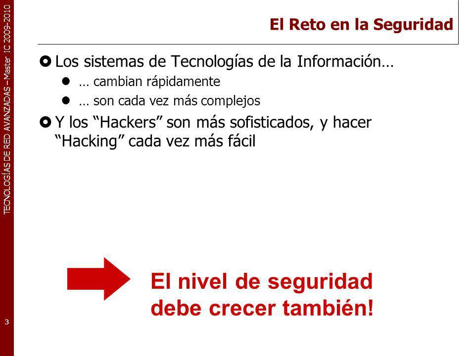 TECNOLOGÍAS DE RED AVANZADAS – Master IC 2009-2010 El Reto en la Seguridad Los sistemas de Tecnologías de la Información… … cambian rápidamente … son