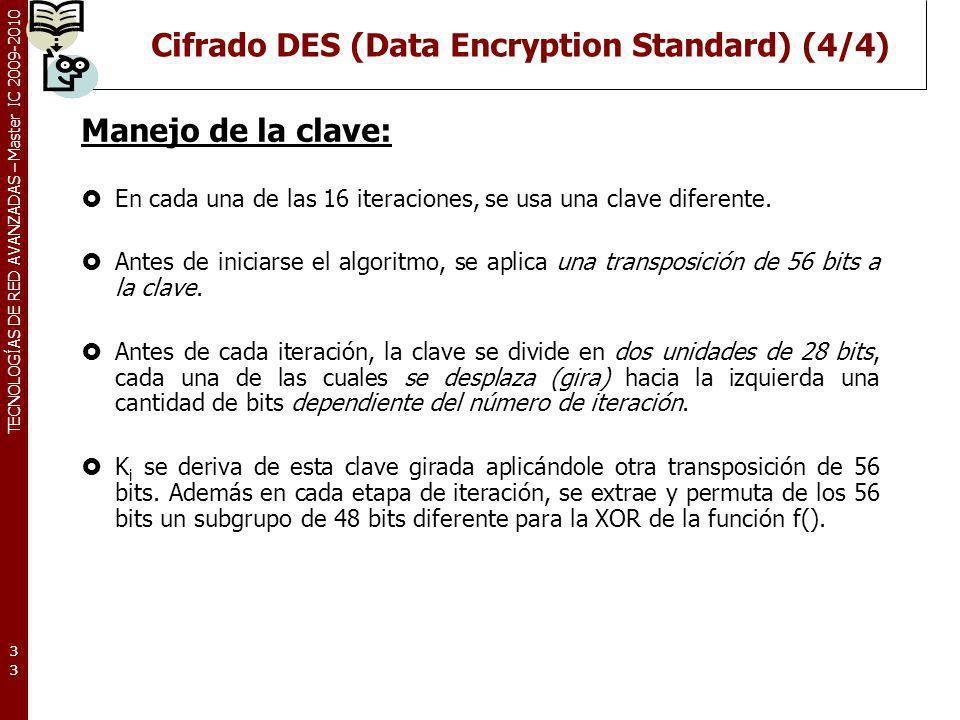 TECNOLOGÍAS DE RED AVANZADAS – Master IC 2009-2010 Cifrado DES (Data Encryption Standard) (4/4) Manejo de la clave: En cada una de las 16 iteraciones,