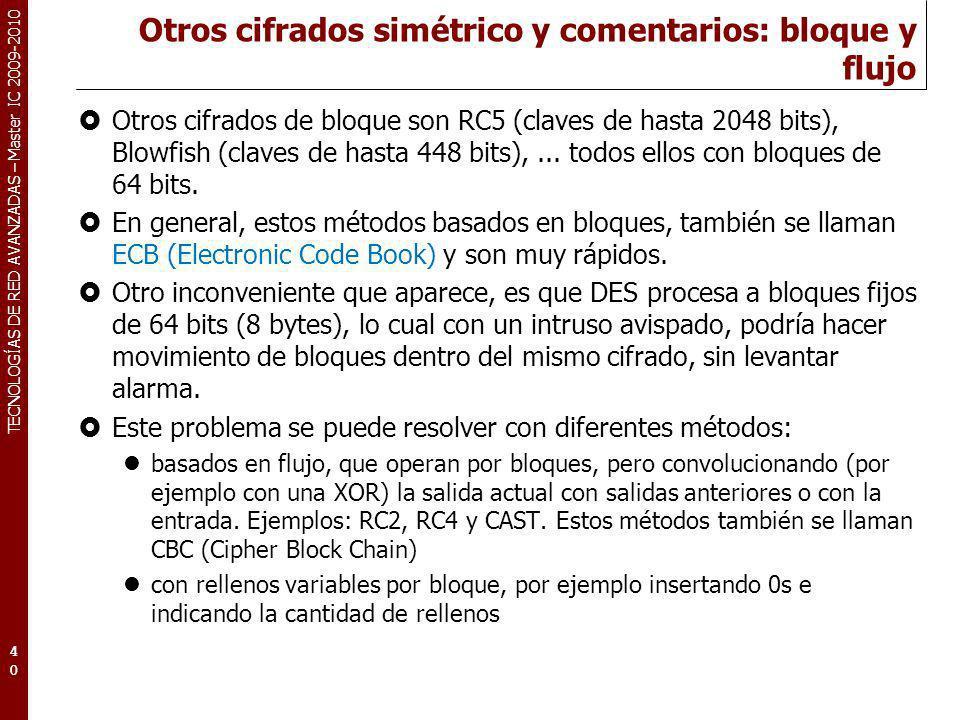 TECNOLOGÍAS DE RED AVANZADAS – Master IC 2009-2010 Otros cifrados simétrico y comentarios: bloque y flujo Otros cifrados de bloque son RC5 (claves de