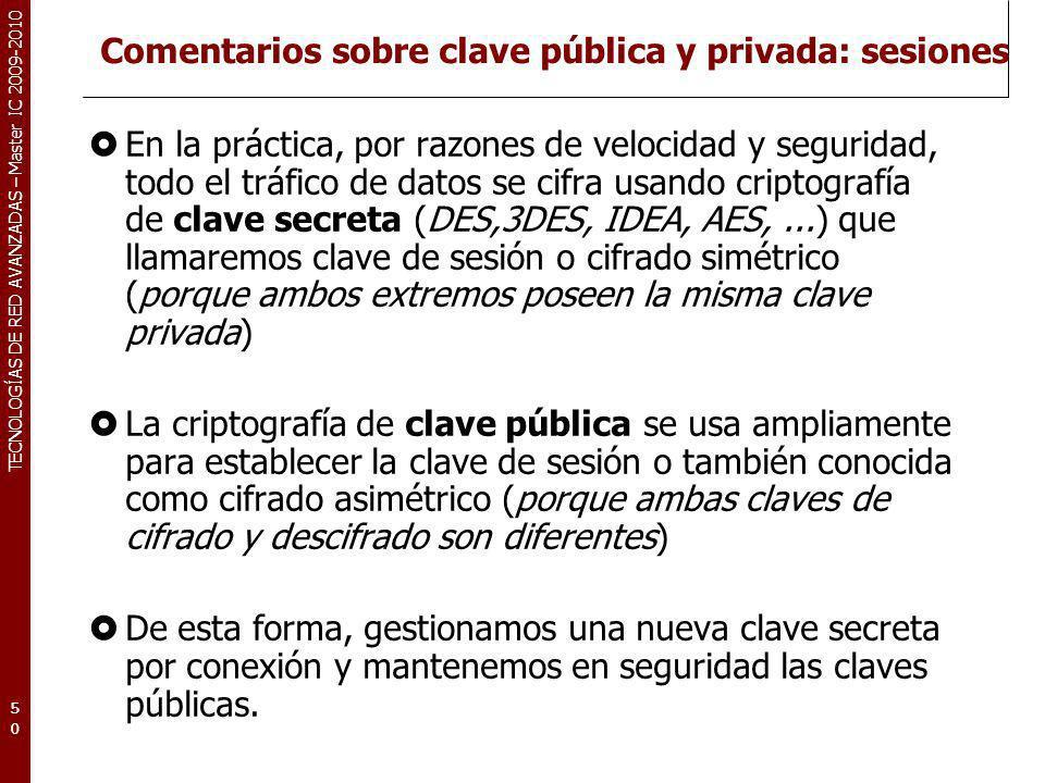 TECNOLOGÍAS DE RED AVANZADAS – Master IC 2009-2010 Comentarios sobre clave pública y privada: sesiones En la práctica, por razones de velocidad y segu
