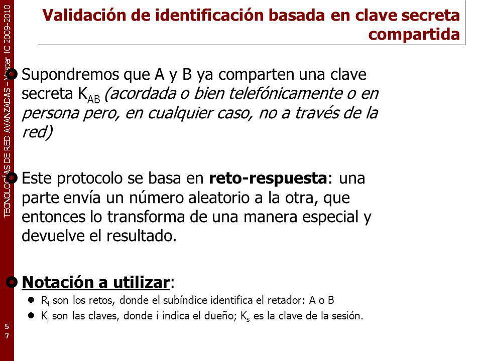 TECNOLOGÍAS DE RED AVANZADAS – Master IC 2009-2010 Validación de identificación basada en clave secreta compartida 57 Supondremos que A y B ya compart