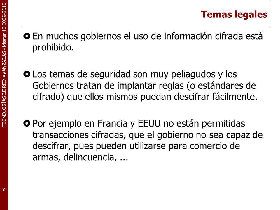 TECNOLOGÍAS DE RED AVANZADAS – Master IC 2009-2010 Temas legales En muchos gobiernos el uso de información cifrada está prohibido. Los temas de seguri