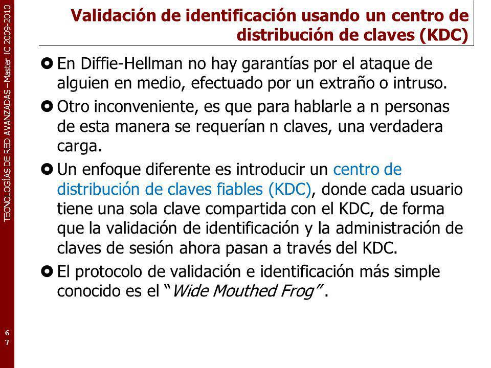 TECNOLOGÍAS DE RED AVANZADAS – Master IC 2009-2010 Validación de identificación usando un centro de distribución de claves (KDC) En Diffie-Hellman no