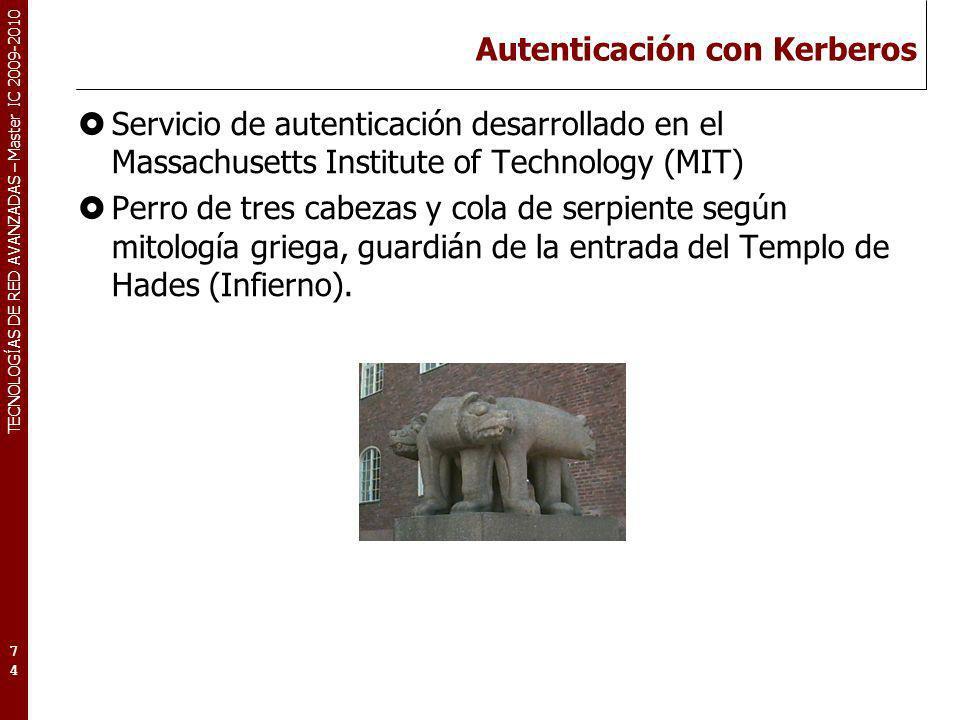 TECNOLOGÍAS DE RED AVANZADAS – Master IC 2009-2010 Autenticación con Kerberos Servicio de autenticación desarrollado en el Massachusetts Institute of