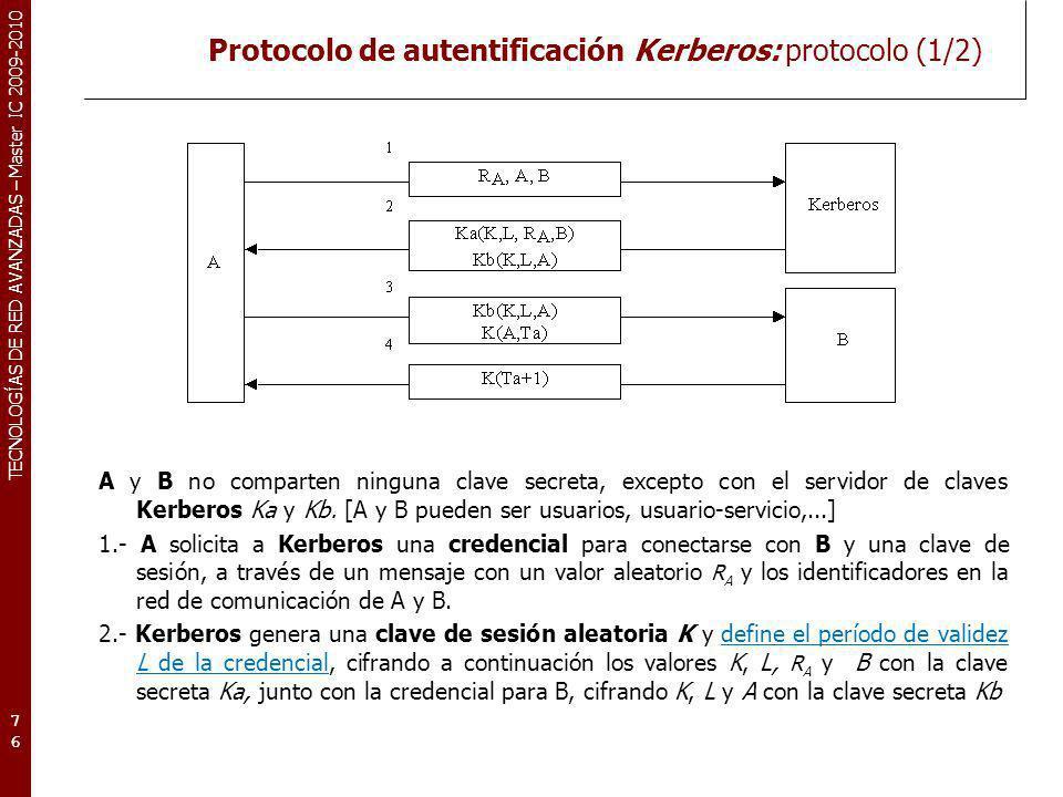 TECNOLOGÍAS DE RED AVANZADAS – Master IC 2009-2010 Protocolo de autentificación Kerberos: protocolo (1/2) A y B no comparten ninguna clave secreta, ex