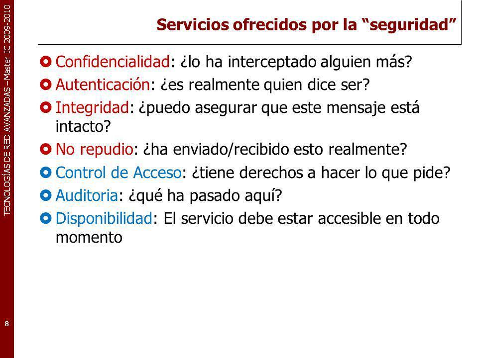 TECNOLOGÍAS DE RED AVANZADAS – Master IC 2009-2010 Servicios ofrecidos por la seguridad Confidencialidad: ¿lo ha interceptado alguien más? Autenticaci