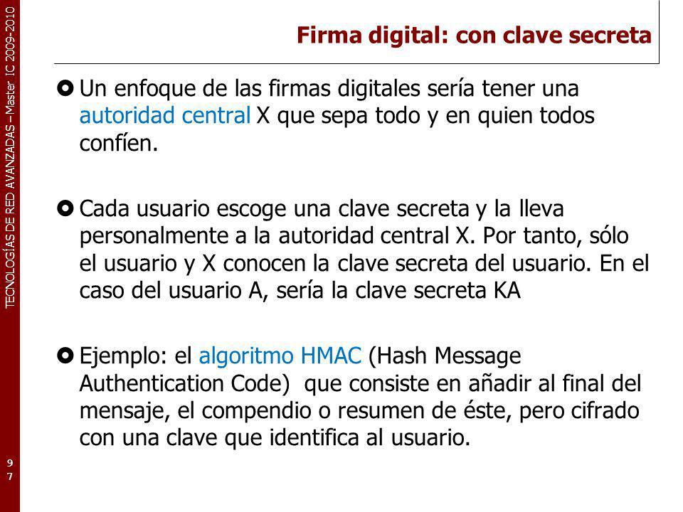 TECNOLOGÍAS DE RED AVANZADAS – Master IC 2009-2010 Firma digital: con clave secreta Un enfoque de las firmas digitales sería tener una autoridad centr
