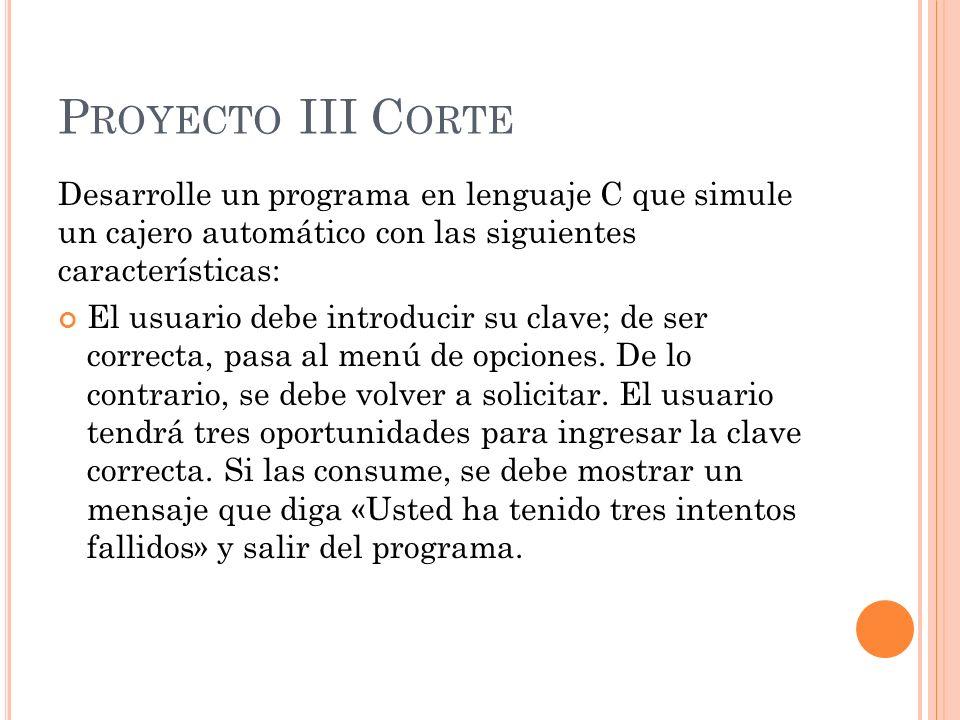 P ROYECTO III C ORTE Desarrolle un programa en lenguaje C que simule un cajero automático con las siguientes características: El usuario debe introduc