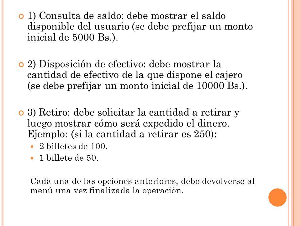 1) Consulta de saldo: debe mostrar el saldo disponible del usuario (se debe prefijar un monto inicial de 5000 Bs.). 2) Disposición de efectivo: debe m