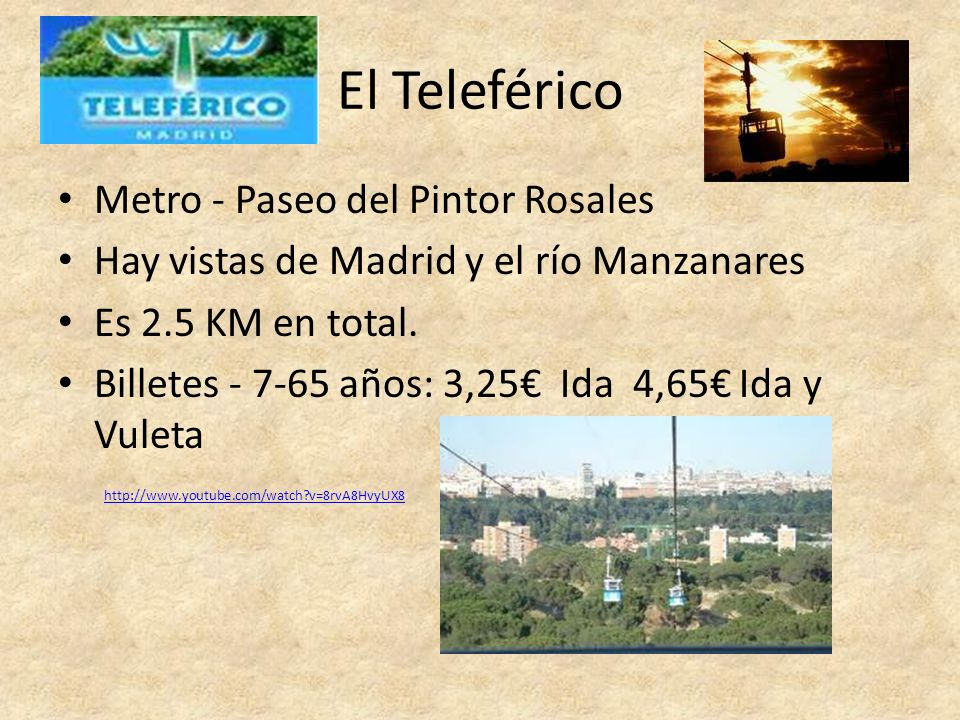 El Teleférico Metro - Paseo del Pintor Rosales Hay vistas de Madrid y el río Manzanares Es 2.5 KM en total. Billetes - 7-65 años: 3,25 Ida 4,65 Ida y