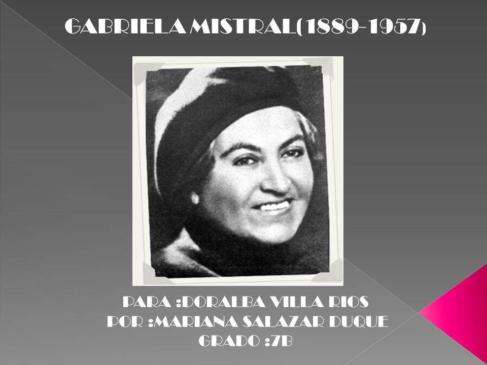 GABRIELA MISTRAL(1889-1957 ) PARA :DORALBA VILLA RIOS POR :MARIANA SALAZAR DUQUE GRADO :7B