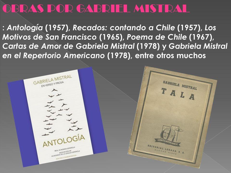 OBRAS POR GABRIEL MISTRAL : Antología (1957), Recados: contando a Chile (1957), Los Motivos de San Francisco (1965), Poema de Chile (1967), Cartas de