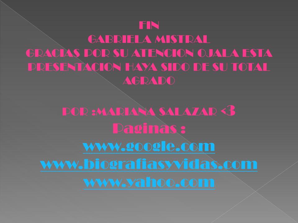 FIN GABRIELA MISTRAL GRACIAS POR SU ATENCION OJALA ESTA PRESENTACION HAYA SIDO DE SU TOTAL AGRADO POR :MARIANA SALAZAR < 3 Paginas : www.google.com ww
