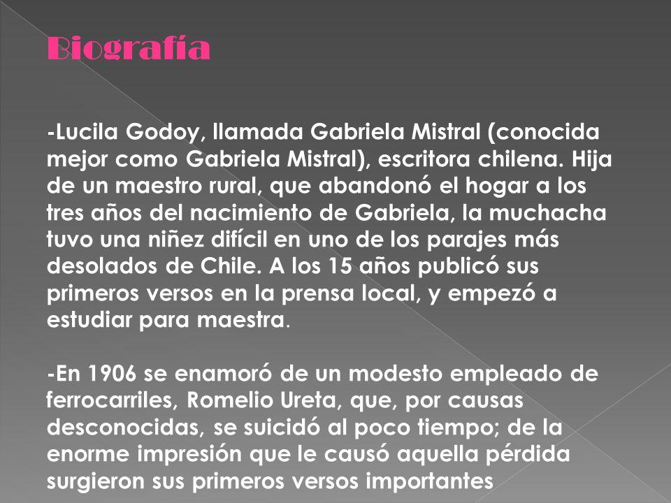 -Lucila Godoy, llamada Gabriela Mistral (conocida mejor como Gabriela Mistral), escritora chilena. Hija de un maestro rural, que abandonó el hogar a l