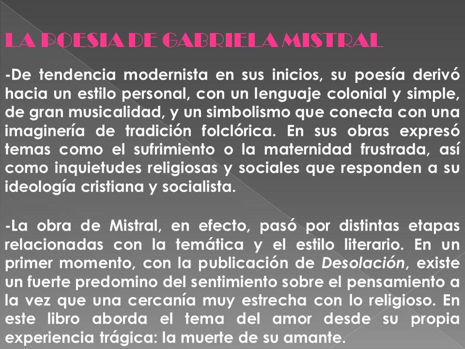 LA POESIA DE GABRIELA MISTRAL -De tendencia modernista en sus inicios, su poesía derivó hacia un estilo personal, con un lenguaje colonial y simple, d