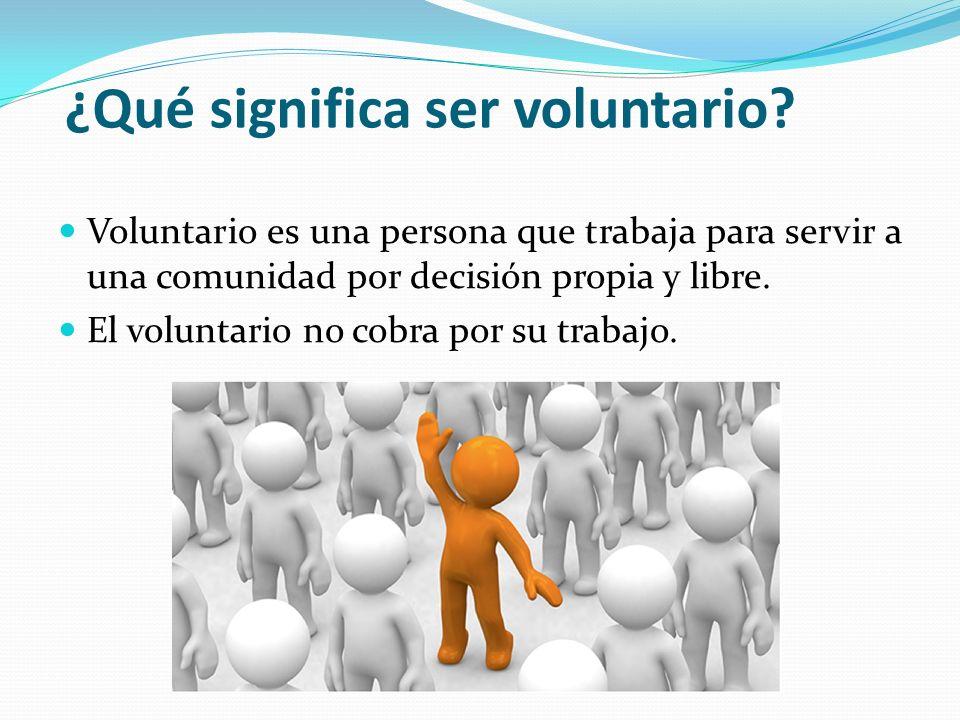 ¿Qué significa ser voluntario? Voluntario es una persona que trabaja para servir a una comunidad por decisión propia y libre. El voluntario no cobra p
