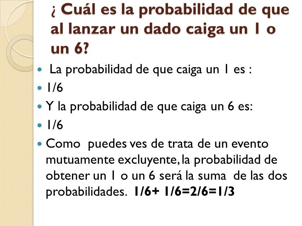 ¿ Cuál es la probabilidad de que al lanzar un dado caiga un 1 o un 6? La probabilidad de que caiga un 1 es : 1/6 Y la probabilidad de que caiga un 6 e