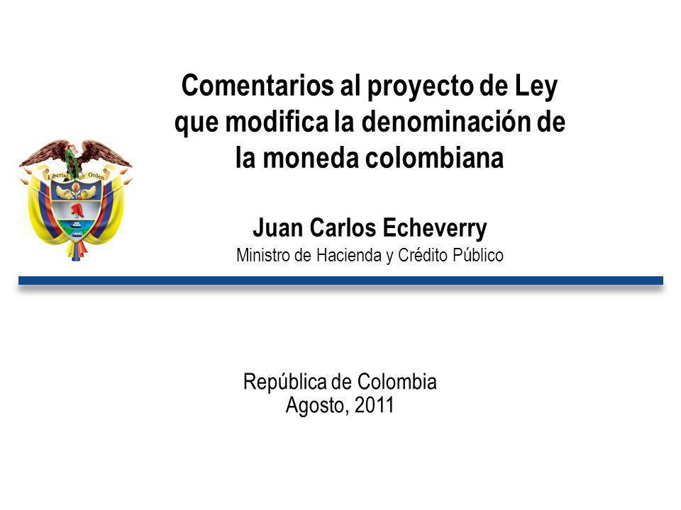 República de Colombia Agosto, 2011 Comentarios al proyecto de Ley que modifica la denominación de la moneda colombiana Juan Carlos Echeverry Ministro