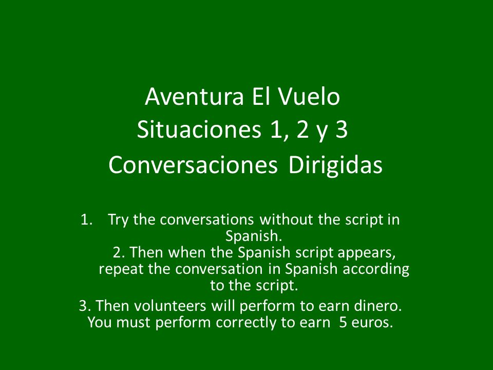 Aventura El Vuelo Situaciones 1, 2 y 3 Conversaciones Dirigidas 1.Try the conversations without the script in Spanish. 2. Then when the Spanish script