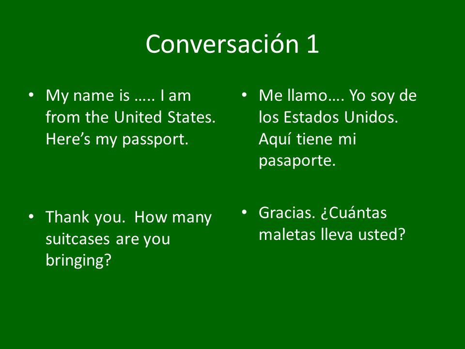 Conversación 1 My name is ….. I am from the United States. Heres my passport. Thank you. How many suitcases are you bringing? Me llamo…. Yo soy de los