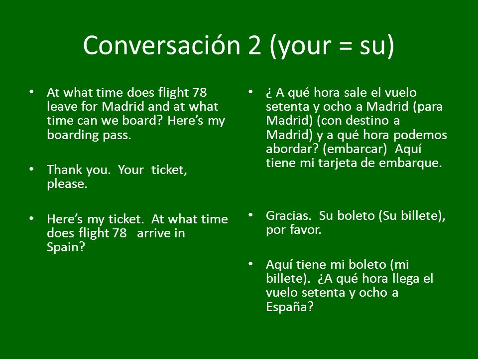 Conversación 2 (your = su) At what time does flight 78 leave for Madrid and at what time can we board? Heres my boarding pass. Thank you. Your ticket,